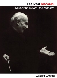 """""""The Real Toscanini: Musicians Reveal the Maestro"""" by Cesare Civetta, published by Amadeus Press, an imprint of Hal Leonard Performing Arts Publishing Group"""