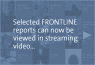 Selected FRONTLINE reports can now be viewed online