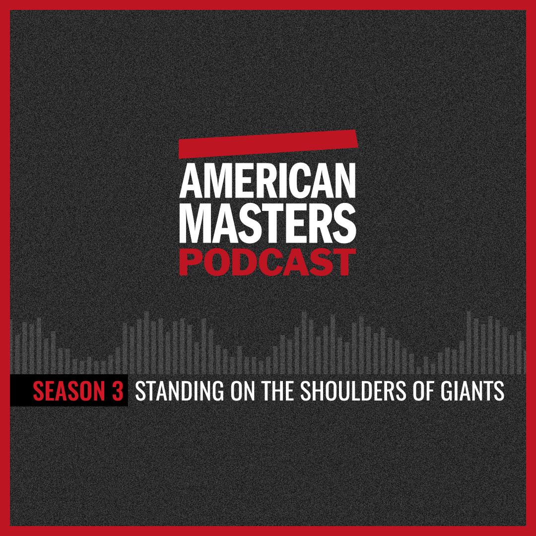 AMERICAN MASTERS PODCAST - American Masters Podcast Season 3: Standing on the Shoulders of Giants