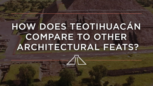 How does Teotihuacán Compare to Other Architectural Feats?