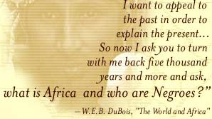 I want to appeal to the past in order to explain the present... So now I ask you to turn with me back five thousand years and more and ask, what is Africa and who are Negroes? -- DuBois, The World and Africa